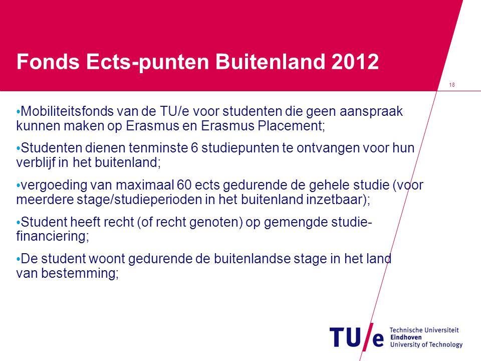 18 Fonds Ects-punten Buitenland 2012 • Mobiliteitsfonds van de TU/e voor studenten die geen aanspraak kunnen maken op Erasmus en Erasmus Placement; •