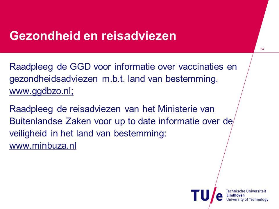 24 Gezondheid en reisadviezen Raadpleeg de GGD voor informatie over vaccinaties en gezondheidsadviezen m.b.t. land van bestemming. www.ggdbzo.nl; Raad
