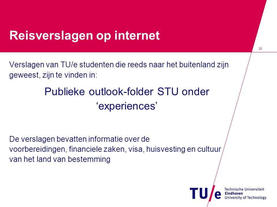 26 Reisverslagen op internet Verslagen van TU/e studenten die reeds naar het buitenland zijn geweest, zijn te vinden in: Publieke outlook-folder STU o