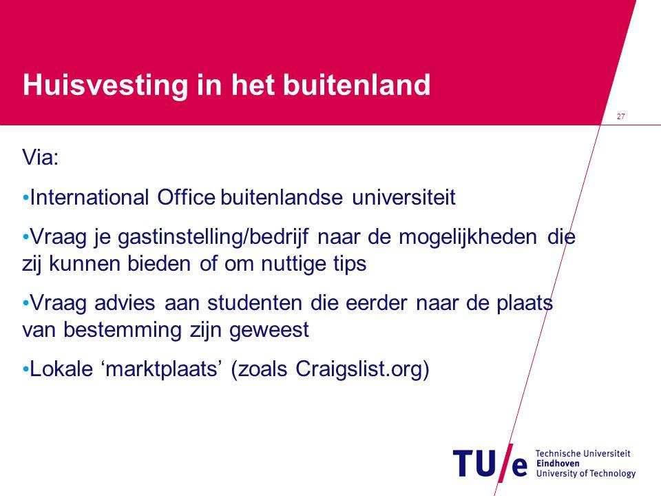 27 Huisvesting in het buitenland Via: • International Office buitenlandse universiteit • Vraag je gastinstelling/bedrijf naar de mogelijkheden die zij