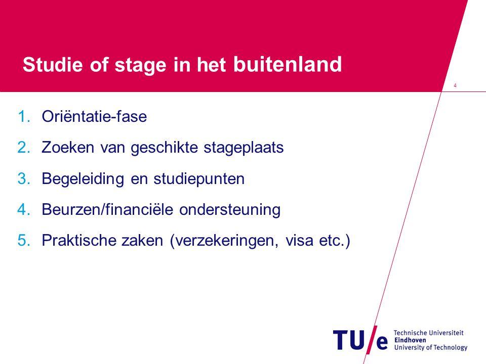 4 Studie of stage in het buitenland 1.Oriëntatie-fase 2.Zoeken van geschikte stageplaats 3.Begeleiding en studiepunten 4.Beurzen/financiële ondersteun