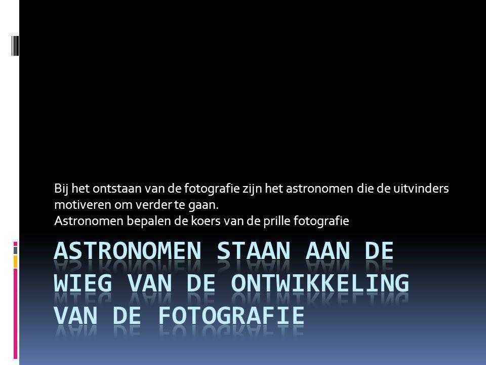 Bij het ontstaan van de fotografie zijn het astronomen die de uitvinders motiveren om verder te gaan. Astronomen bepalen de koers van de prille fotogr
