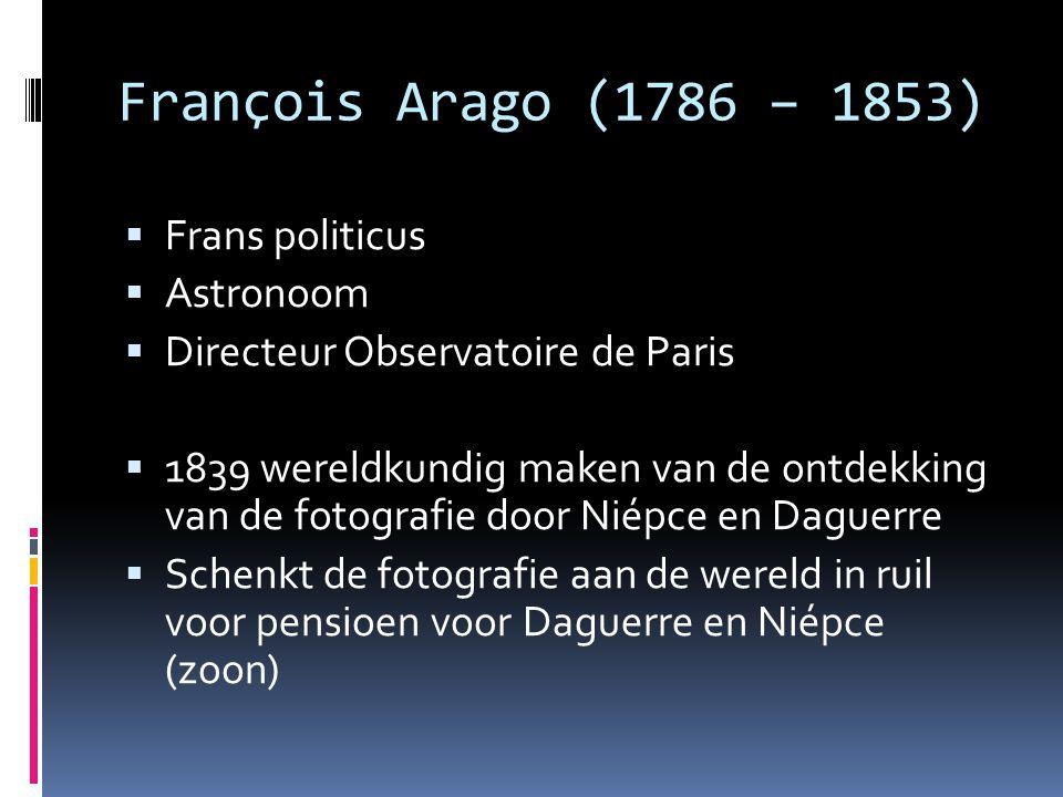 François Arago (1786 – 1853)  Frans politicus  Astronoom  Directeur Observatoire de Paris  1839 wereldkundig maken van de ontdekking van de fotografie door Niépce en Daguerre  Schenkt de fotografie aan de wereld in ruil voor pensioen voor Daguerre en Niépce (zoon)