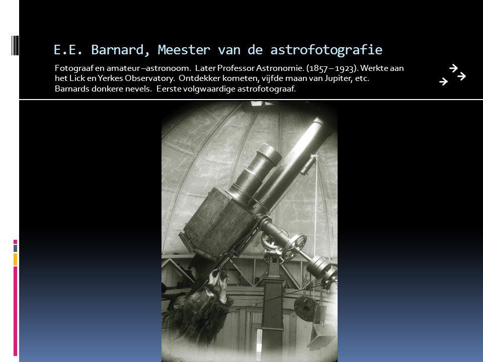 E.E. Barnard, Meester van de astrofotografie Fotograaf en amateur –astronoom. Later Professor Astronomie. (1857 – 1923). Werkte aan het Lick en Yerkes