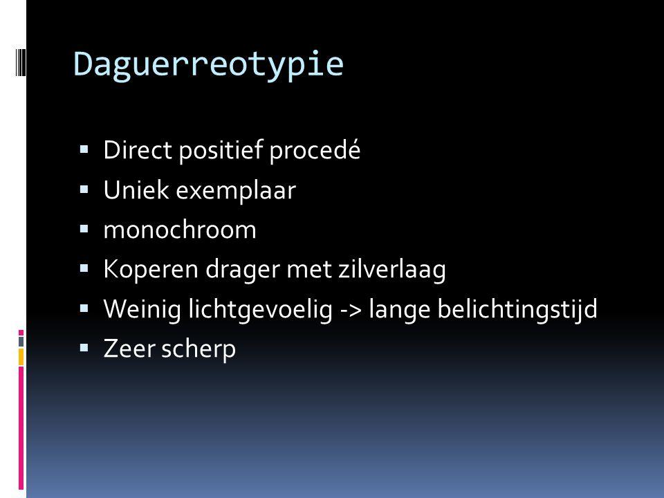 Daguerreotypie  Direct positief procedé  Uniek exemplaar  monochroom  Koperen drager met zilverlaag  Weinig lichtgevoelig -> lange belichtingstijd  Zeer scherp