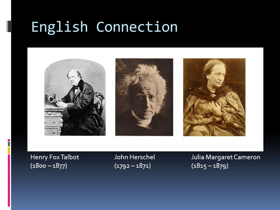 English Connection Henry Fox TalbotJohn Herschel Julia Margaret Cameron (1800 – 1877)(1792 – 1871) (1815 – 1879)