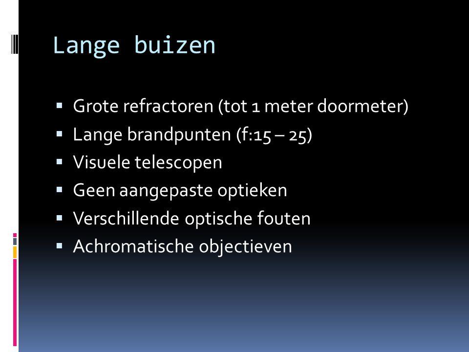 Lange buizen  Grote refractoren (tot 1 meter doormeter)  Lange brandpunten (f:15 – 25)  Visuele telescopen  Geen aangepaste optieken  Verschillende optische fouten  Achromatische objectieven