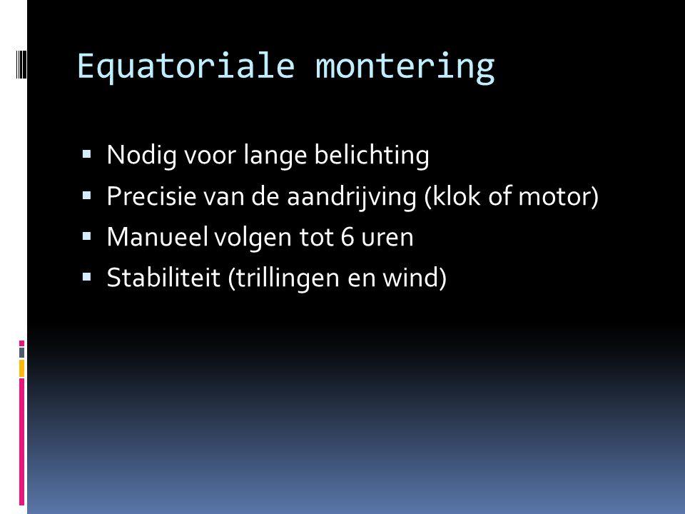 Equatoriale montering  Nodig voor lange belichting  Precisie van de aandrijving (klok of motor)  Manueel volgen tot 6 uren  Stabiliteit (trillinge