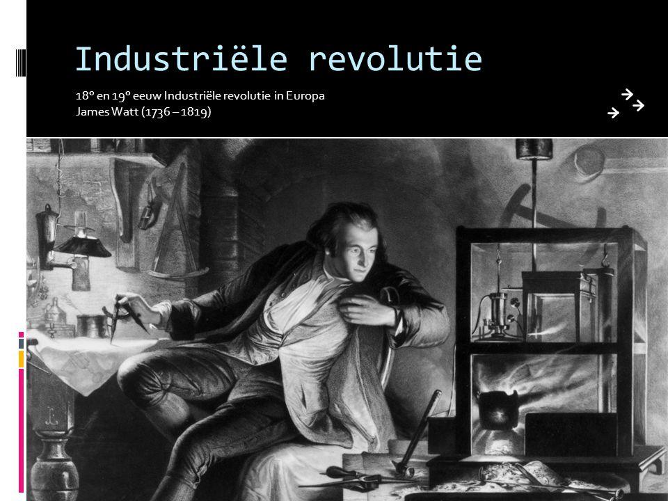 Industriële revolutie 18° en 19° eeuw Industriële revolutie in Europa James Watt (1736 – 1819)