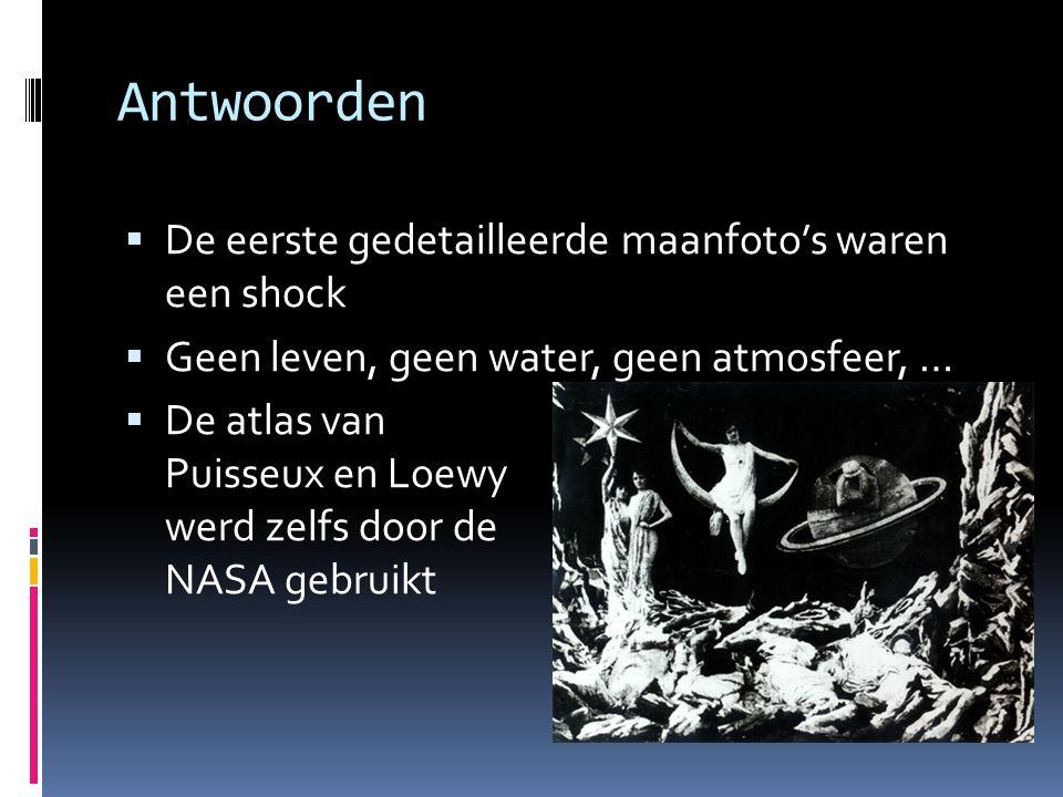 Antwoorden  De eerste gedetailleerde maanfoto's waren een shock  Geen leven, geen water, geen atmosfeer, …  De atlas van Puisseux en Loewy werd zelfs door de NASA gebruikt