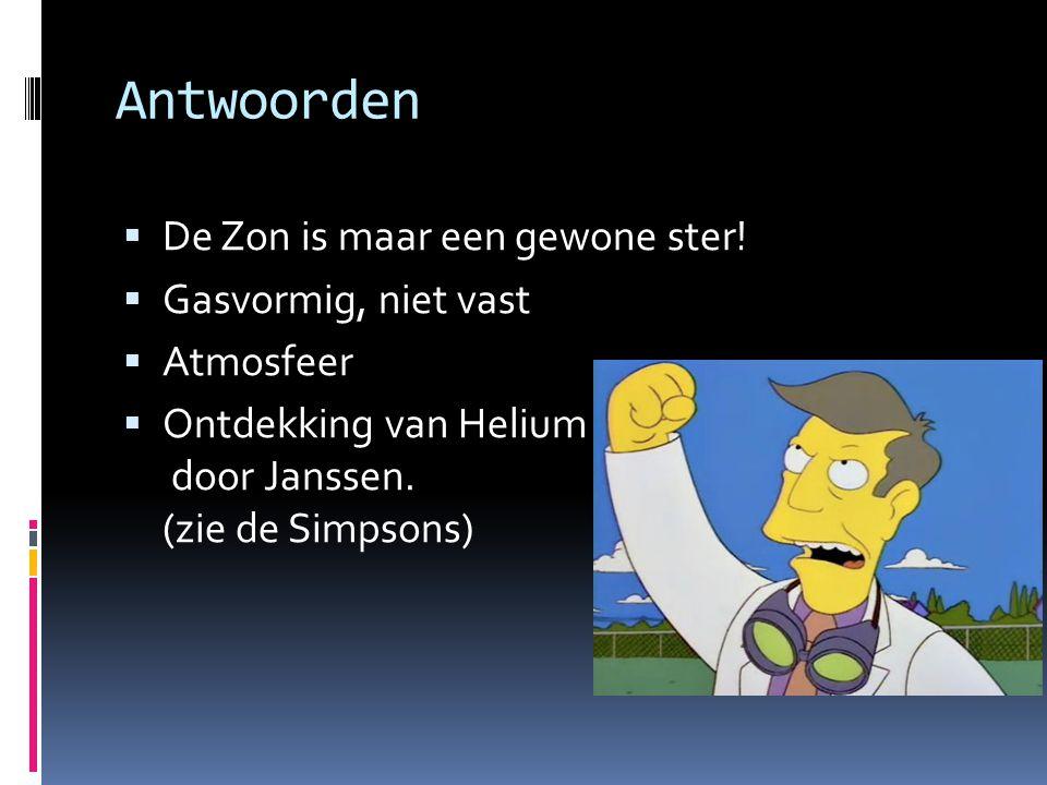 Antwoorden  De Zon is maar een gewone ster!  Gasvormig, niet vast  Atmosfeer  Ontdekking van Helium door Janssen. (zie de Simpsons)