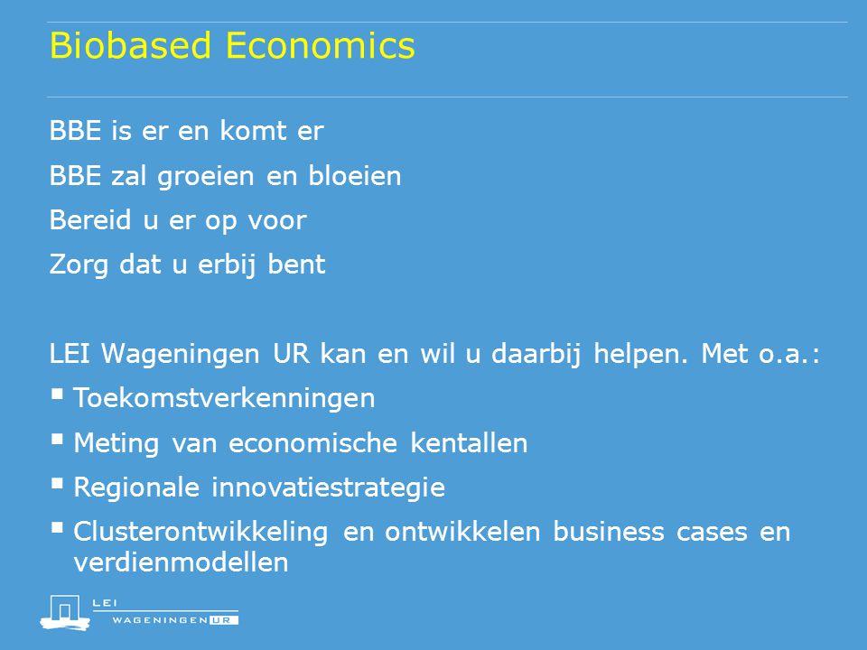 Biobased Economics BBE is er en komt er BBE zal groeien en bloeien Bereid u er op voor Zorg dat u erbij bent LEI Wageningen UR kan en wil u daarbij he