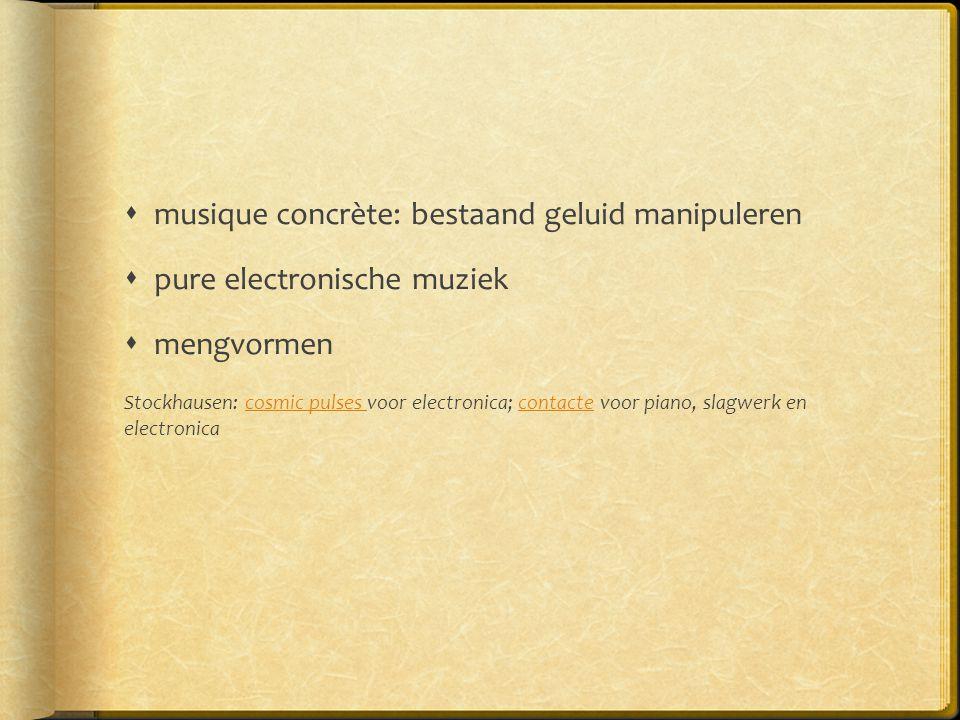  musique concrète: bestaand geluid manipuleren  pure electronische muziek  mengvormen Stockhausen: cosmic pulses voor electronica; contacte voor pi