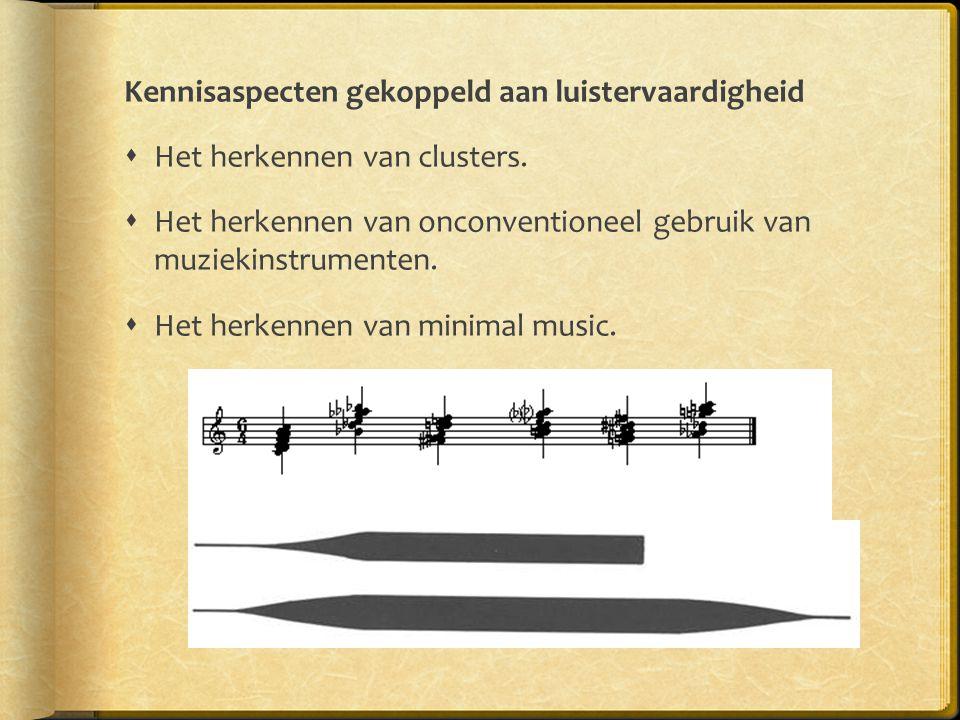 Kennisaspecten gekoppeld aan luistervaardigheid  Het herkennen van clusters.  Het herkennen van onconventioneel gebruik van muziekinstrumenten.  He