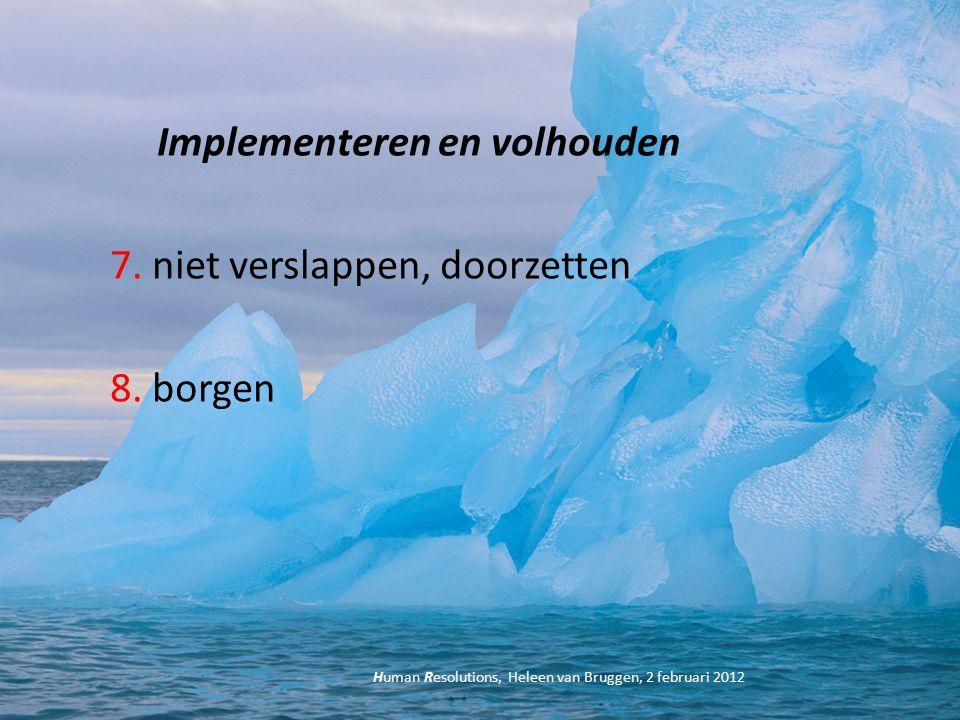 Implementeren en volhouden 7. niet verslappen, doorzetten 8. borgen Human Resolutions, Heleen van Bruggen, 2 februari 2012
