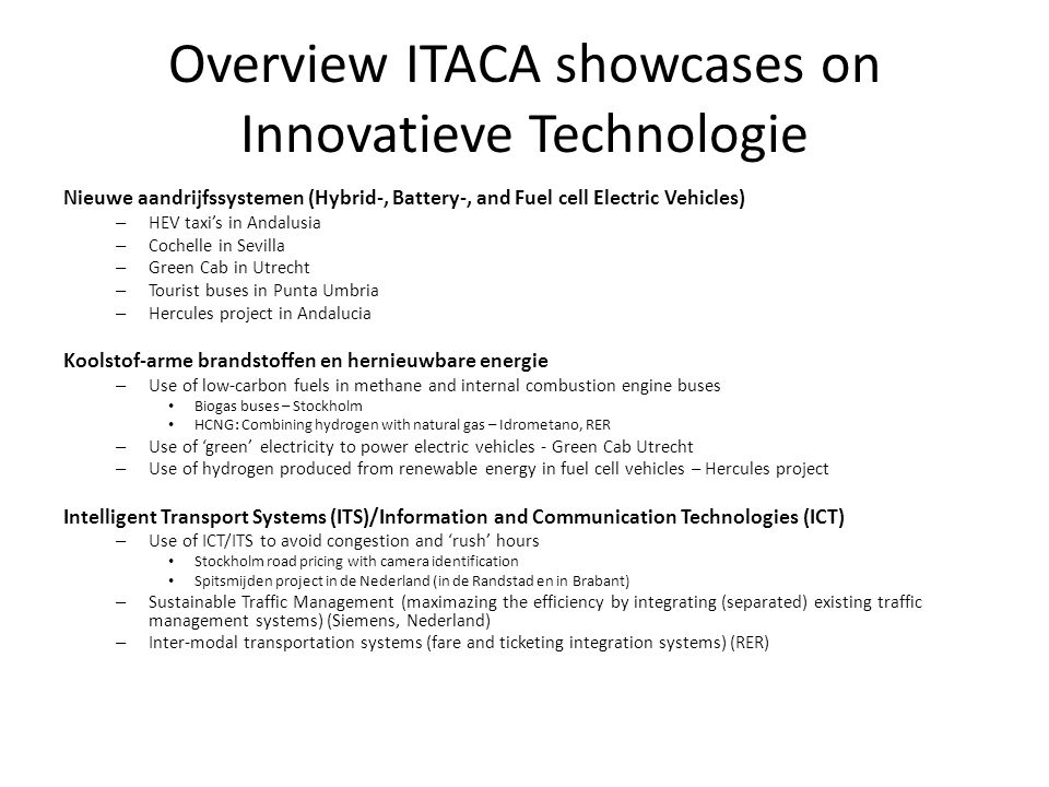 Overview ITACA showcases on Innovatieve Technologie Nieuwe aandrijfssystemen (Hybrid-, Battery-, and Fuel cell Electric Vehicles) – HEV taxi's in Andalusia – Cochelle in Sevilla – Green Cab in Utrecht – Tourist buses in Punta Umbria – Hercules project in Andalucia Koolstof-arme brandstoffen en hernieuwbare energie – Use of low-carbon fuels in methane and internal combustion engine buses • Biogas buses – Stockholm • HCNG: Combining hydrogen with natural gas – Idrometano, RER – Use of 'green' electricity to power electric vehicles - Green Cab Utrecht – Use of hydrogen produced from renewable energy in fuel cell vehicles – Hercules project Intelligent Transport Systems (ITS)/Information and Communication Technologies (ICT) – Use of ICT/ITS to avoid congestion and 'rush' hours • Stockholm road pricing with camera identification • Spitsmijden project in de Nederland (in de Randstad en in Brabant) – Sustainable Traffic Management (maximazing the efficiency by integrating (separated) existing traffic management systems) (Siemens, Nederland) – Inter-modal transportation systems (fare and ticketing integration systems) (RER)