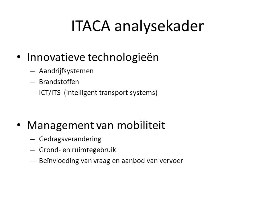 ITACA analysekader • Innovatieve technologieën – Aandrijfsystemen – Brandstoffen – ICT/ITS (intelligent transport systems) • Management van mobiliteit – Gedragsverandering – Grond- en ruimtegebruik – Beïnvloeding van vraag en aanbod van vervoer