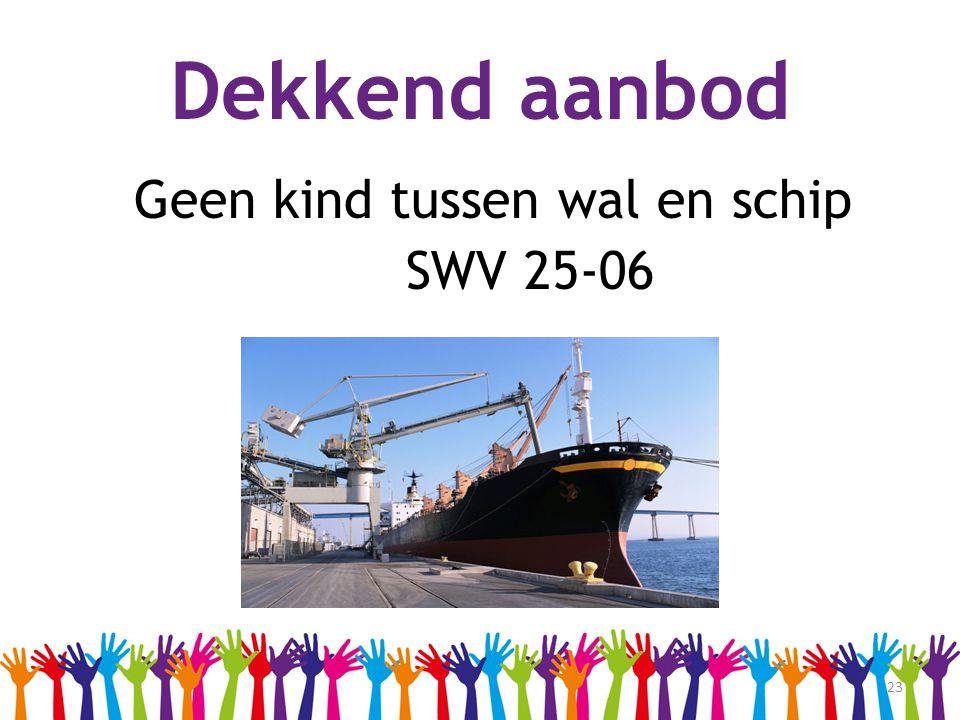 23 Dekkend aanbod Geen kind tussen wal en schip SWV 25-06