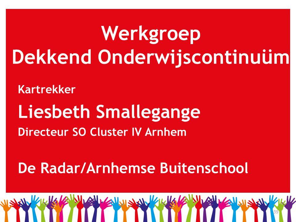 39 Werkgroep Dekkend Onderwijscontinuüm Kartrekker Liesbeth Smallegange Directeur SO Cluster IV Arnhem De Radar/Arnhemse Buitenschool