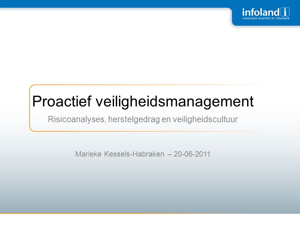 Proactief veiligheidsmanagement Risicoanalyses, herstelgedrag en veiligheidscultuur Marieke Kessels-Habraken – 20-06-2011