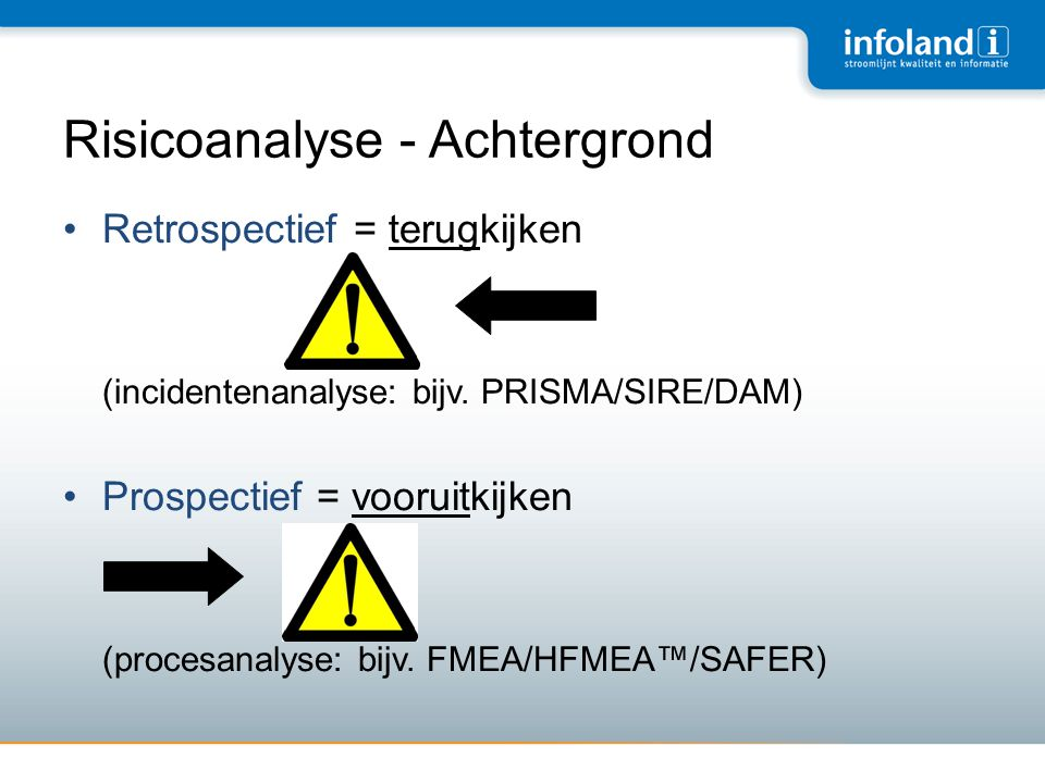 Risicoanalyse - Achtergrond •Retrospectief = terugkijken (incidentenanalyse: bijv. PRISMA/SIRE/DAM) •Prospectief = vooruitkijken (procesanalyse: bijv.