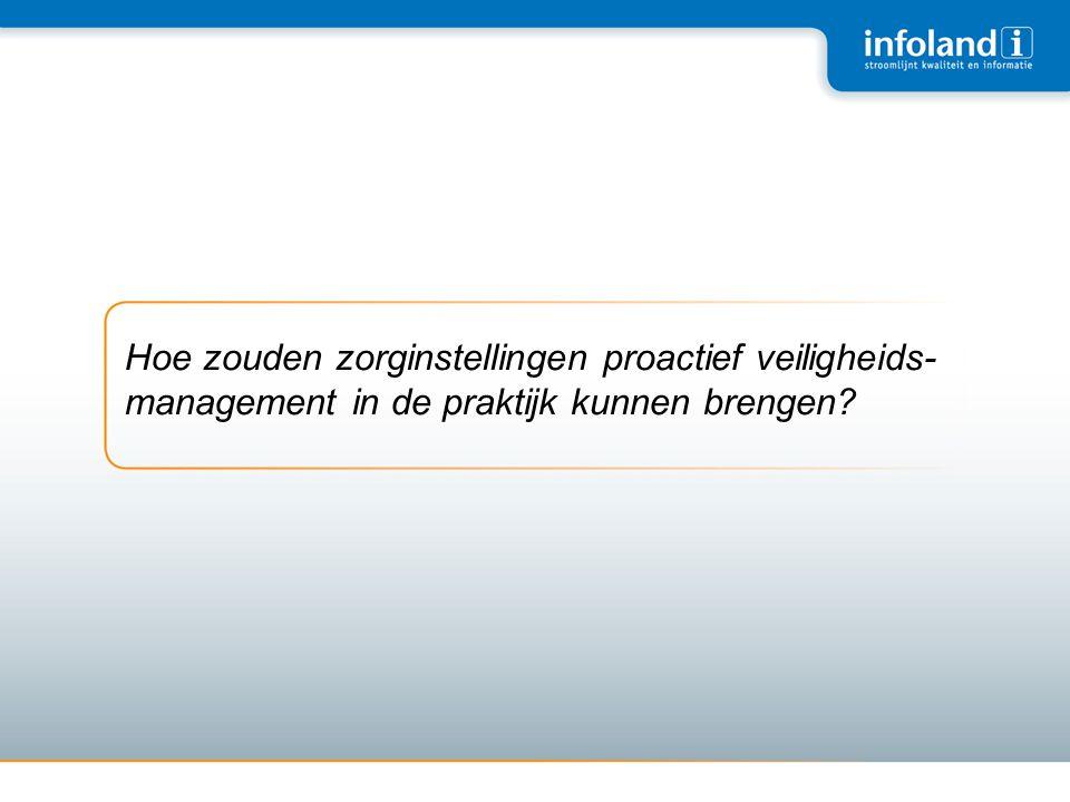 Hoe zouden zorginstellingen proactief veiligheids- management in de praktijk kunnen brengen?