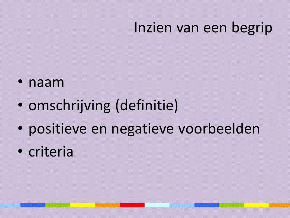 Inzien van een begrip • naam • omschrijving (definitie) • positieve en negatieve voorbeelden • criteria