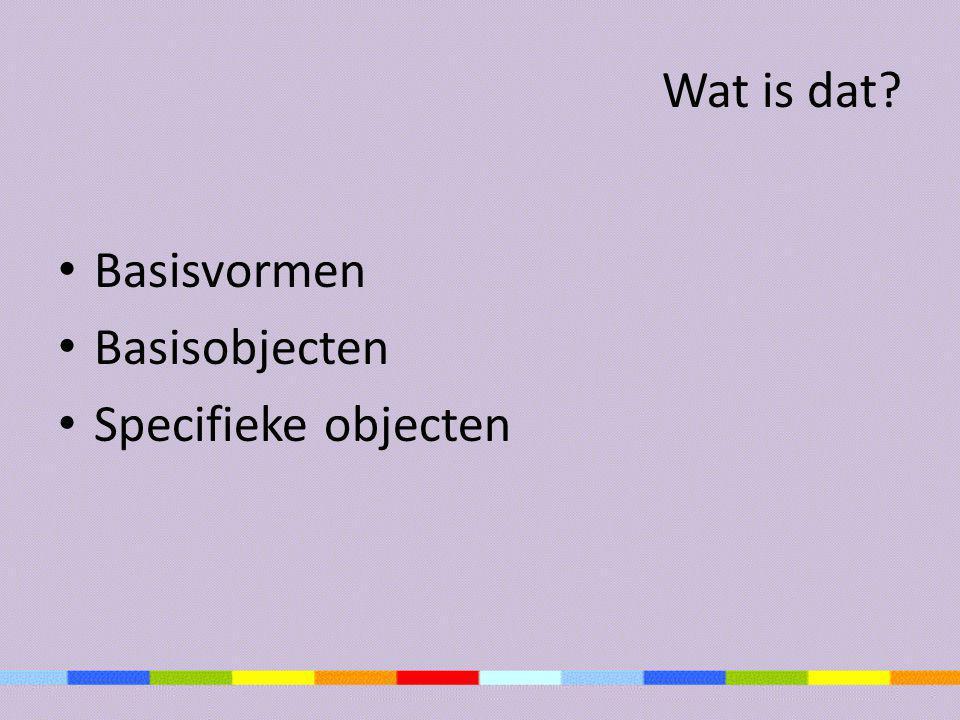 Wat is dat? • Basisvormen • Basisobjecten • Specifieke objecten