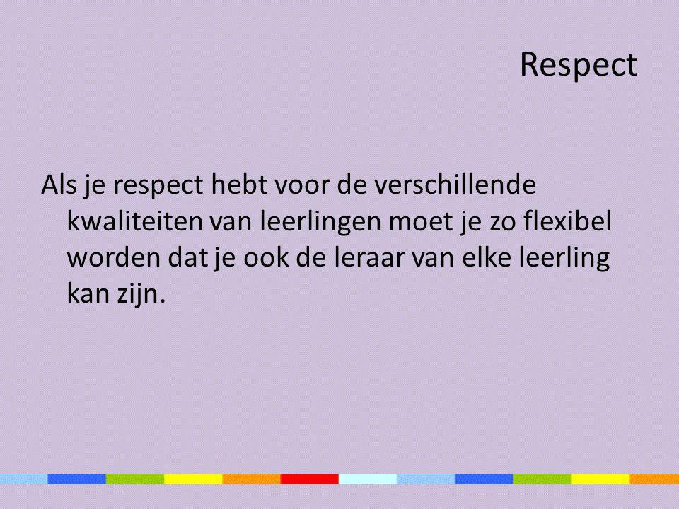 Respect Als je respect hebt voor de verschillende kwaliteiten van leerlingen moet je zo flexibel worden dat je ook de leraar van elke leerling kan zij