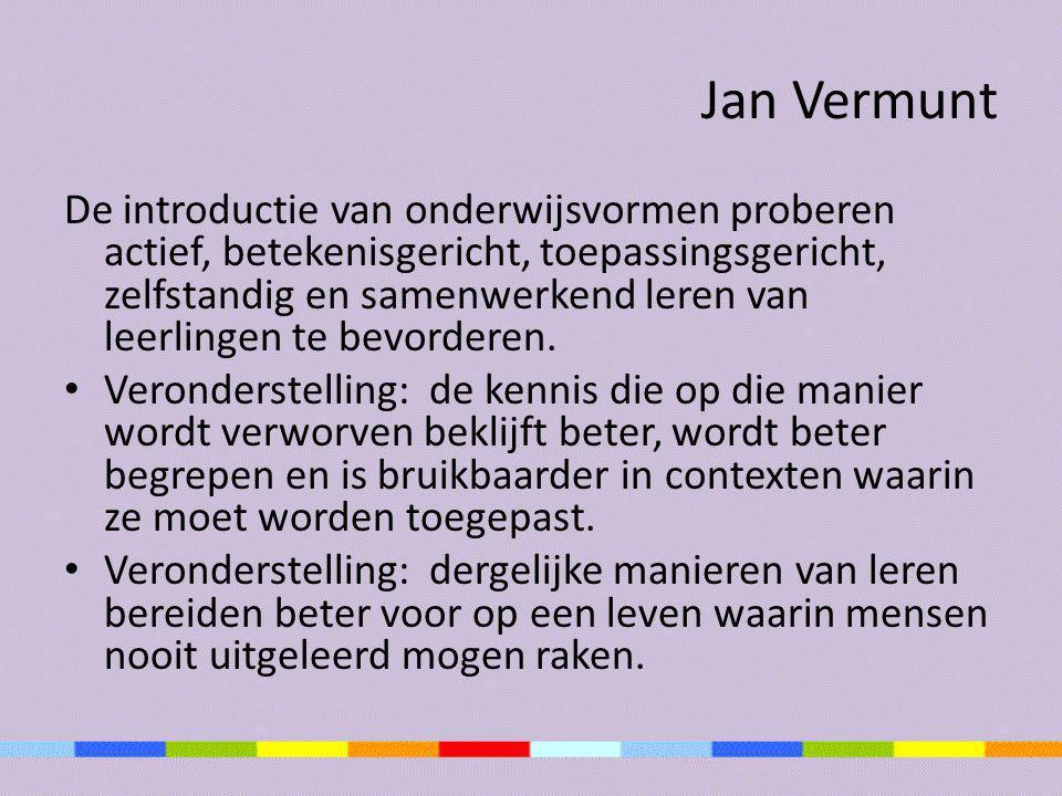 Jan Vermunt De introductie van onderwijsvormen proberen actief, betekenisgericht, toepassingsgericht, zelfstandig en samenwerkend leren van leerlingen