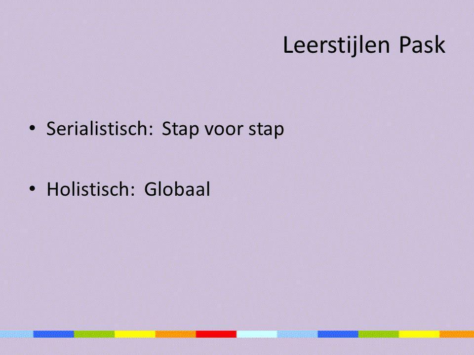 Leerstijlen Pask • Serialistisch: Stap voor stap • Holistisch: Globaal