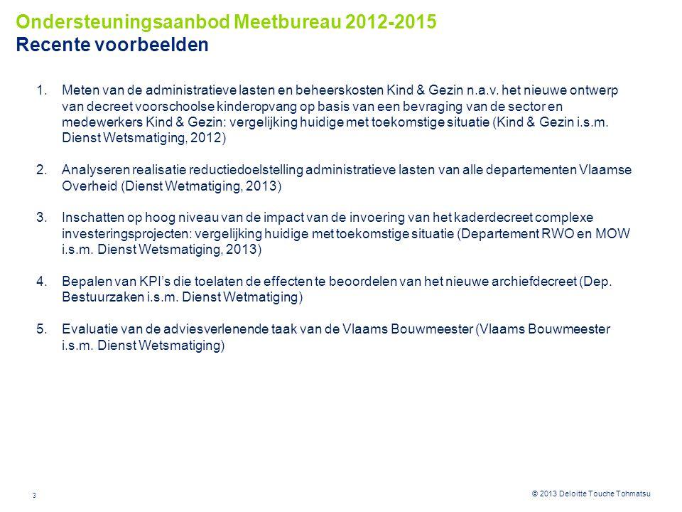 4 © 2012 Deloitte Touche Tohmatsu© 2013 Deloitte Touche Tohmatsu •In kaart brengen van administratieve lasten in het kader van 1/ nieuwe regelgeving of projecten (ex ante) of 2/ bestaande regelgeving of gerealiseerde projecten (ex post) •Opportuniteit om regelgeving in ontwikkeling bij te sturen •Opvolging en evaluatie van de reductiedoelstelling per beleidsdomeinen Toegevoegde waarde •Bepalen van administratieve lasten op basis van de beproefde SKM methodiek •Bevraging van stakeholders •Bepalen van reductievoorstellen administratieve vereenvoudiging •In kaart brengen irriterende administratieve lasten tijdens bevraging van stakeholders Doelstellingen •Beproefde methodiek Dienst Wetsmatiging •Quick scan (zonder bevraging van actoren – op basis van ramingen interne medewerkers) •Full scan: bevraging van 2-3 actoren per informatieverplichting, waarbij meetbureau optreedt in coachende of uitvoerende modus •Rapportering in Sambal •Externe communicatie Aanpak  Meten administratieve lasten decreet Voorschoolse Kinderopvang (Kind & Gezin)  Analyseren reductiedoelstelling per departement Vlaamse Overheid (Dienst Wetsmatiging) Voorbeelden Ondersteuningsaanbod Meetbureau 2012-2015 Toelichting – Meten administratieve lasten
