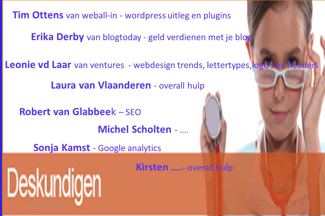 9 Sonja Kamst - Google analytics Tim Ottens van weball-in - wordpress uitleg en plugins Leonie vd Laar van ventures - webdesign trends, lettertypes,logo's en headers Erika Derby van blogtoday - geld verdienen met je blog Laura van Vlaanderen - overall hulp Robert van Glabbeek – SEO Sanoma Academy Ndl Michel Scholten - ….