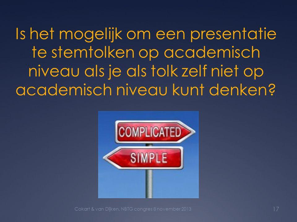 Is het mogelijk om een presentatie te stemtolken op academisch niveau als je als tolk zelf niet op academisch niveau kunt denken? 17 Cokart & van Dijk