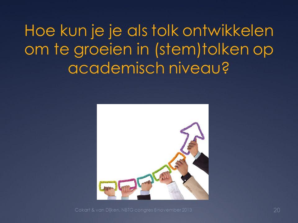 Hoe kun je je als tolk ontwikkelen om te groeien in (stem)tolken op academisch niveau? 20 Cokart & van Dijken, NBTG congres 8 november 2013