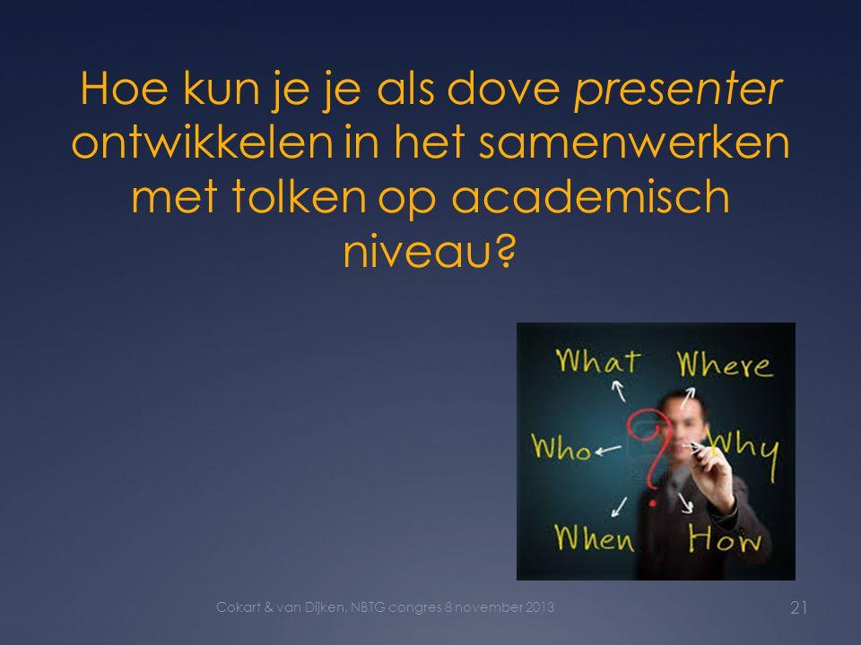 Hoe kun je je als dove presenter ontwikkelen in het samenwerken met tolken op academisch niveau? 21 Cokart & van Dijken, NBTG congres 8 november 2013