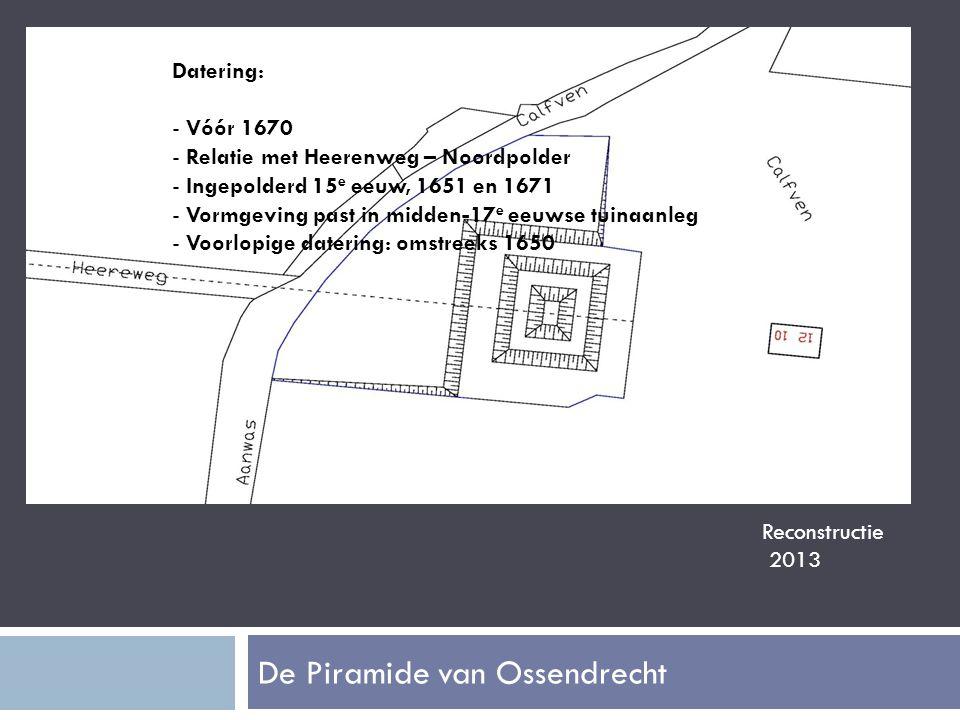 De Piramide van Ossendrecht Reconstructie 2013 Datering: - Vóór 1670 - Relatie met Heerenweg – Noordpolder - Ingepolderd 15 e eeuw, 1651 en 1671 - Vormgeving past in midden-17 e eeuwse tuinaanleg - Voorlopige datering: omstreeks 1650