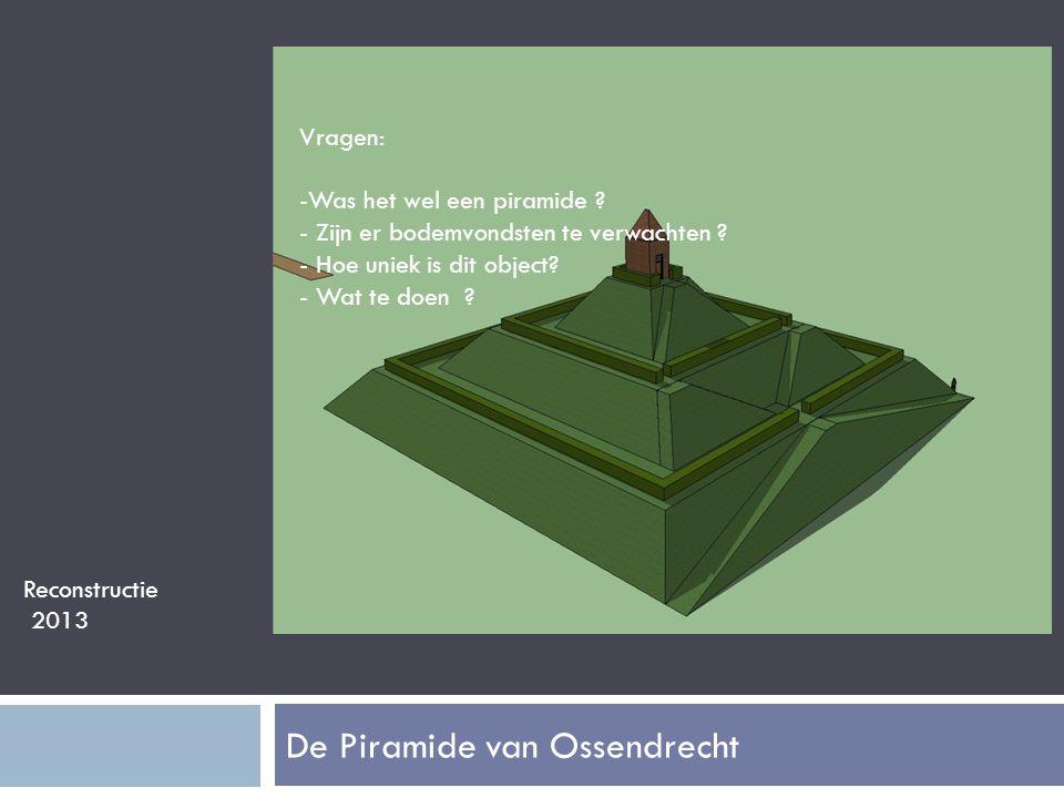 De Piramide van Ossendrecht Reconstructie 2013 Vragen: -Was het wel een piramide .