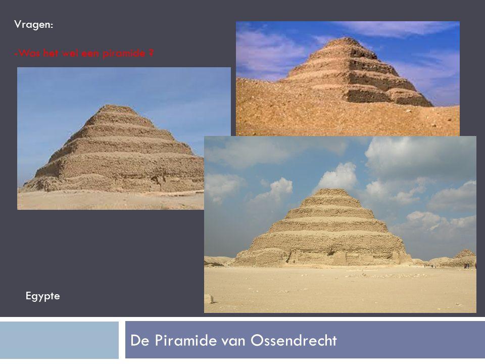 De Piramide van Ossendrecht Vragen: -Was het wel een piramide ? Egypte