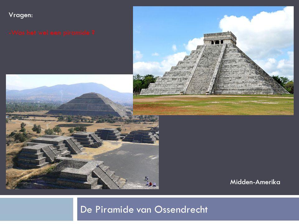 De Piramide van Ossendrecht Vragen: -Was het wel een piramide ? Midden-Amerika