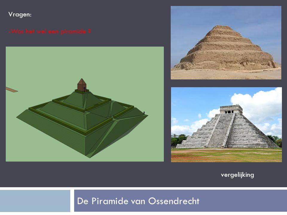 De Piramide van Ossendrecht Vragen: -Was het wel een piramide ? vergelijking