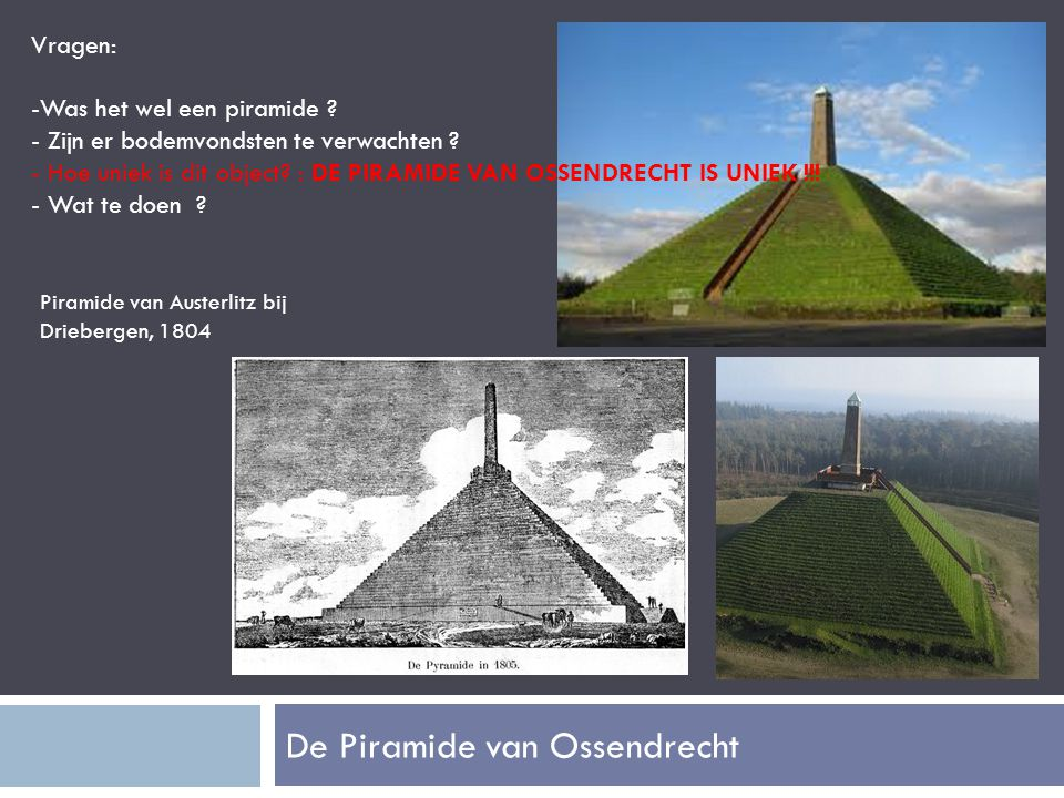 De Piramide van Ossendrecht Piramide van Austerlitz bij Driebergen, 1804 Vragen: -Was het wel een piramide .