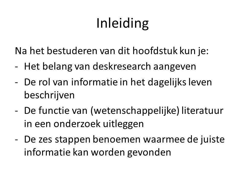 Inleiding Na het bestuderen van dit hoofdstuk kun je: -Het belang van deskresearch aangeven -De rol van informatie in het dagelijks leven beschrijven -De functie van (wetenschappelijke) literatuur in een onderzoek uitleggen -De zes stappen benoemen waarmee de juiste informatie kan worden gevonden