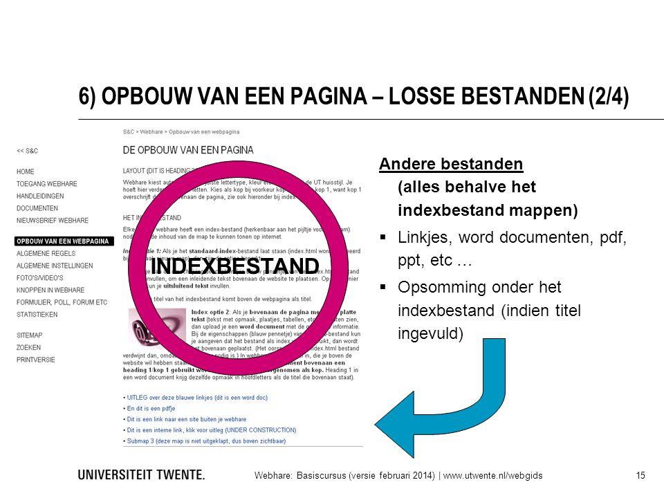 6) OPBOUW VAN EEN PAGINA – LOSSE BESTANDEN (2/4) Andere bestanden (alles behalve het indexbestand mappen)  Linkjes, word documenten, pdf, ppt, etc …  Opsomming onder het indexbestand (indien titel ingevuld) Webhare: Basiscursus (versie februari 2014)   www.utwente.nl/webgids 15 INDEXBESTAND