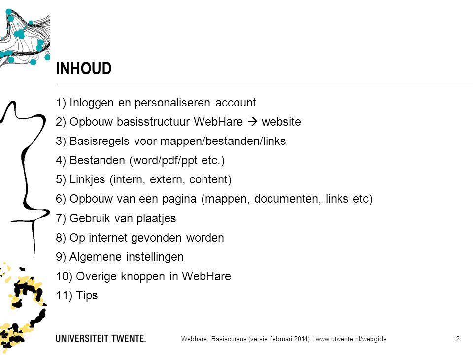 INHOUD 1) Inloggen en personaliseren account 2) Opbouw basisstructuur WebHare  website 3) Basisregels voor mappen/bestanden/links 4) Bestanden (word/pdf/ppt etc.) 5) Linkjes (intern, extern, content) 6) Opbouw van een pagina (mappen, documenten, links etc) 7) Gebruik van plaatjes 8) Op internet gevonden worden 9) Algemene instellingen 10) Overige knoppen in WebHare 11) Tips Webhare: Basiscursus (versie februari 2014)   www.utwente.nl/webgids 2