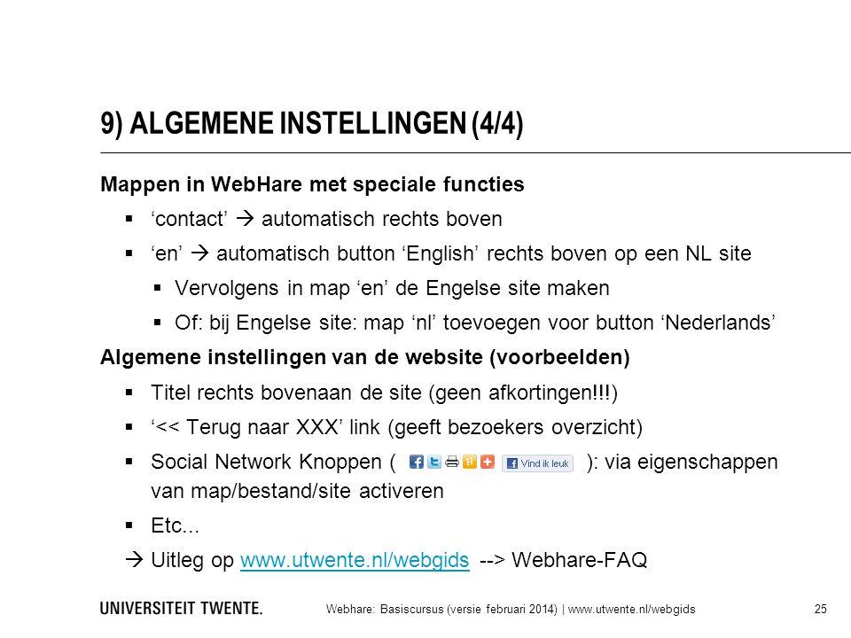 9) ALGEMENE INSTELLINGEN (4/4) Mappen in WebHare met speciale functies  'contact'  automatisch rechts boven  'en'  automatisch button 'English' rechts boven op een NL site  Vervolgens in map 'en' de Engelse site maken  Of: bij Engelse site: map 'nl' toevoegen voor button 'Nederlands' Algemene instellingen van de website (voorbeelden)  Titel rechts bovenaan de site (geen afkortingen!!!)  '<< Terug naar XXX' link (geeft bezoekers overzicht)  Social Network Knoppen ( ): via eigenschappen van map/bestand/site activeren  Etc...