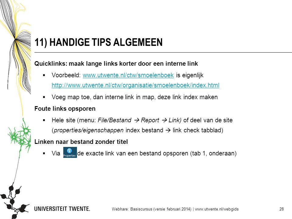 11) HANDIGE TIPS ALGEMEEN Quicklinks: maak lange links korter door een interne link  Voorbeeld: www.utwente.nl/ctw/smoelenboek is eigenlijk http://www.utwente.nl/ctw/organisatie/smoelenboek/index.htmlwww.utwente.nl/ctw/smoelenboek http://www.utwente.nl/ctw/organisatie/smoelenboek/index.html  Voeg map toe, dan interne link in map, deze link index maken Foute links opsporen  Hele site (menu: File/Bestand  Report  Link) of deel van de site (properties/eigenschappen index bestand  link check tabblad) Linken naar bestand zonder titel  Via de exacte link van een bestand opsporen (tab 1, onderaan) Webhare: Basiscursus (versie februari 2014)   www.utwente.nl/webgids 28