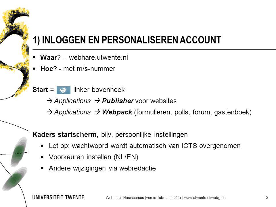1) INLOGGEN EN PERSONALISEREN ACCOUNT Webhare: Basiscursus (versie februari 2014) | www.utwente.nl/webgids 3  Waar? - webhare.utwente.nl  Hoe? - met