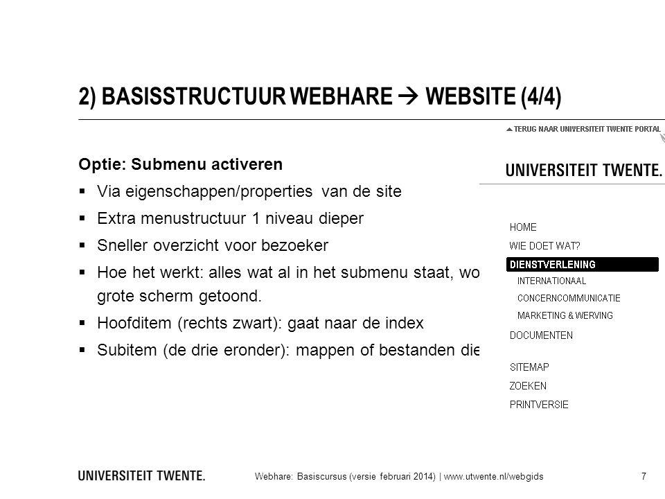 2) BASISSTRUCTUUR WEBHARE  WEBSITE (4/4) Optie: Submenu activeren  Via eigenschappen/properties van de site  Extra menustructuur 1 niveau dieper  Sneller overzicht voor bezoeker  Hoe het werkt: alles wat al in het submenu staat, wordt niet meer op het grote scherm getoond.