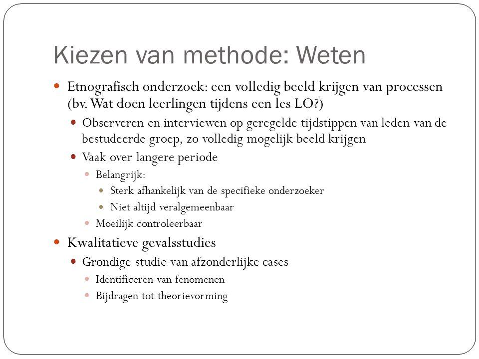 Kiezen van methode: Weten  Etnografisch onderzoek: een volledig beeld krijgen van processen (bv. Wat doen leerlingen tijdens een les LO?)  Observere